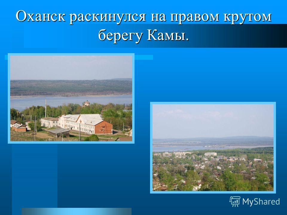 Оханск раскинулся на правом крутом берегу Камы.