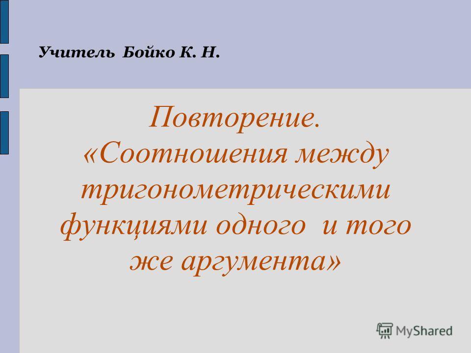Учитель Бойко К. Н. Повторение. «Соотношения между тригонометрическими функциями одного и того же аргумента»