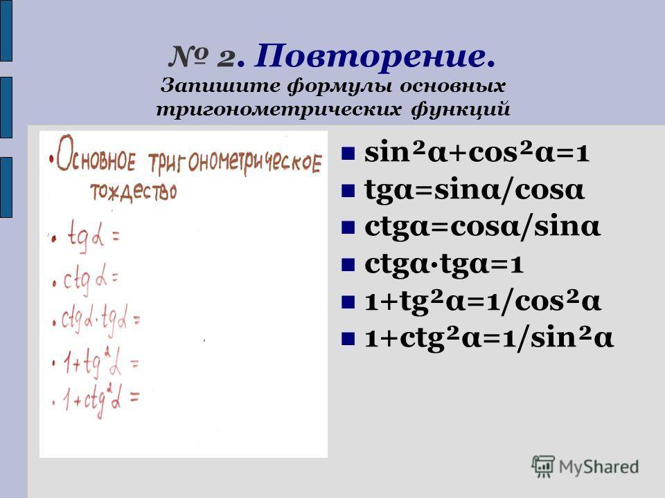 2. Повторение. Запишите формулы основных тригонометрических функций sin²α+cos²α=1 tgα=sinα/cosα ctgα=cosα/sinα ctgα·tgα=1 1+tg²α=1/сos²α 1+ctg²α=1/sin²α