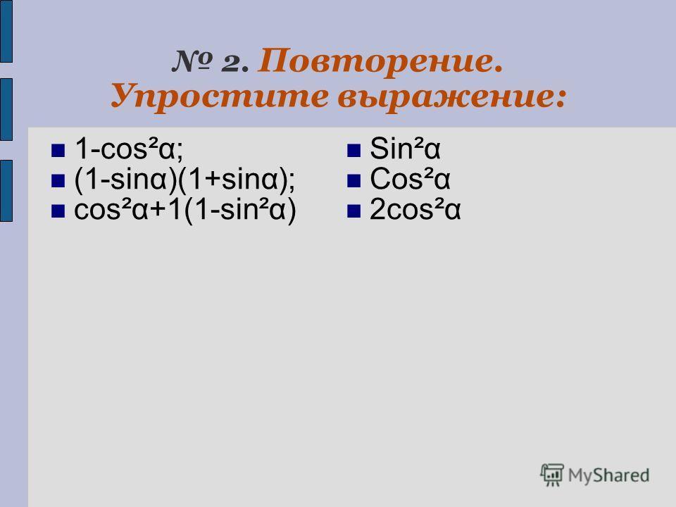 2. Повторение. Упростите выражение: 1-cos²α; (1-sinα)(1+sinα); cos²α+1(1-sin²α) Sin²α Cos²α 2cos²α