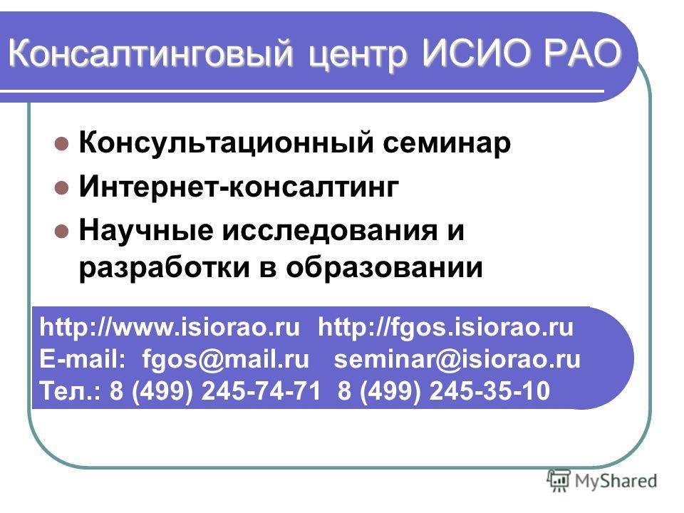 Консалтинговый центр ИСИО РАО Консультационный семинар Интернет-консалтинг Научные исследования и разработки в образовании http://www.isiorao.ru http://fgos.isiorao.ru E-mail: fgos@mail.ru seminar@isiorao.ru Тел.: 8 (499) 245-74-71 8 (499) 245-35-10