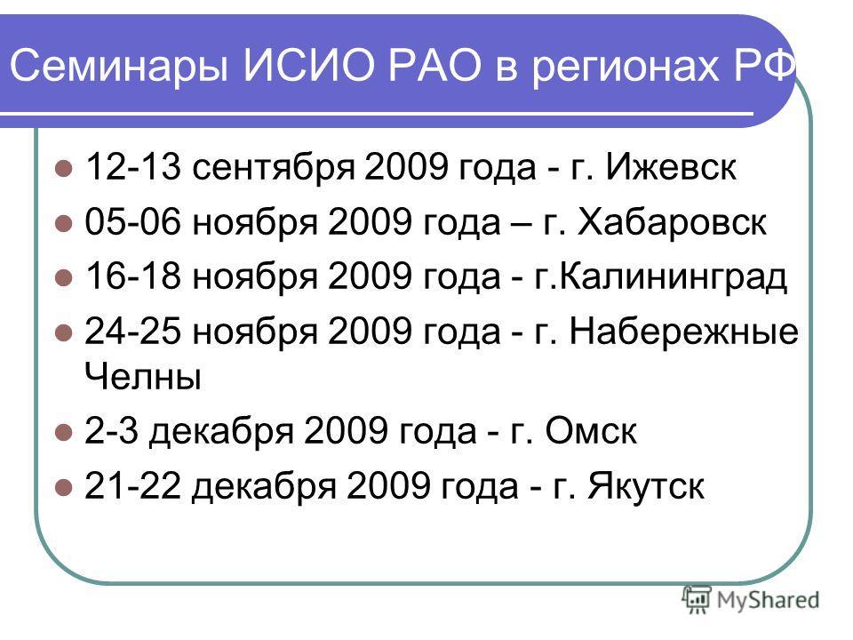 Семинары ИСИО РАО в регионах РФ 12-13 сентября 2009 года - г. Ижевск 05-06 ноября 2009 года – г. Хабаровск 16-18 ноября 2009 года - г.Калининград 24-25 ноября 2009 года - г. Набережные Челны 2-3 декабря 2009 года - г. Омск 21-22 декабря 2009 года - г