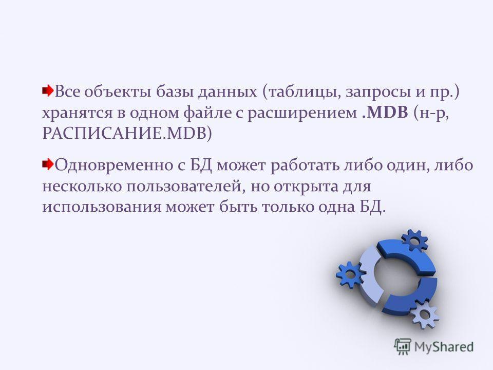 Все объекты базы данных (таблицы, запросы и пр.) хранятся в одном файле с расширением.MDB (н-р, РАСПИСАНИЕ.MDB) Одновременно с БД может работать либо один, либо несколько пользователей, но открыта для использования может быть только одна БД.
