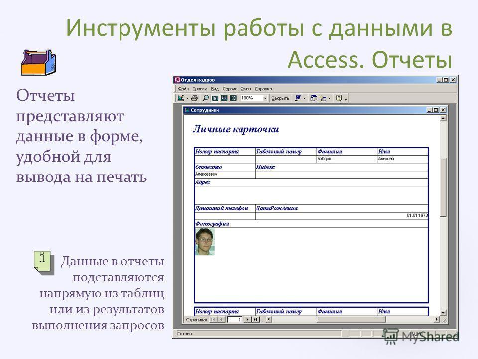 Инструменты работы с данными в Access. Отчеты Отчеты представляют данные в форме, удобной для вывода на печать Данные в отчеты подставляются напрямую из таблиц или из результатов выполнения запросов
