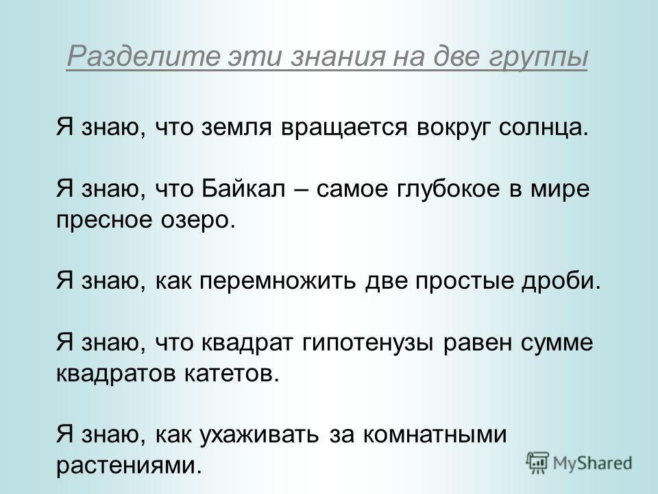 Я знаю, что земля вращается вокруг солнца. Я знаю, что Байкал – самое глубокое в мире пресное озеро. Я знаю, как перемножить две простые дроби. Я знаю, что квадрат гипотенузы равен сумме квадратов катетов. Я знаю, как ухаживать за комнатными растения