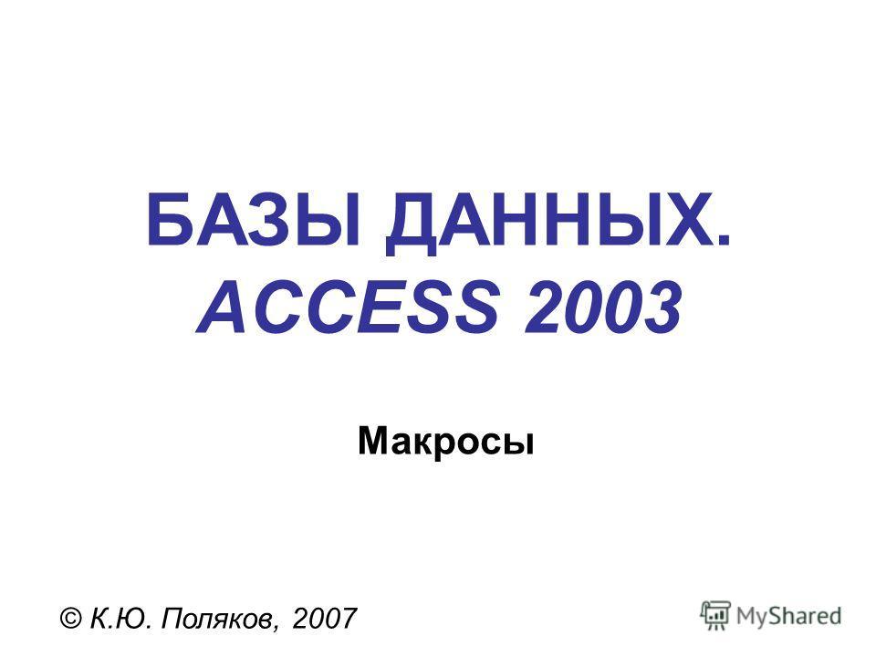 БАЗЫ ДАННЫХ. ACCESS 2003 © К.Ю. Поляков, 2007 Макросы