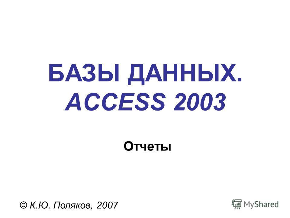 БАЗЫ ДАННЫХ. ACCESS 2003 © К.Ю. Поляков, 2007 Отчеты