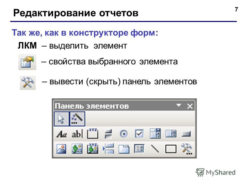 7 Редактирование отчетов – вывести (скрыть) панель элементов – свойства выбранного элемента Так же, как в конструкторе форм: ЛКМ – выделить элемент