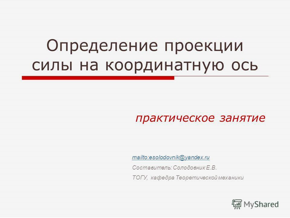 Определение проекции силы на координатную ось практическое занятие mailto:esolodovnik@yandex.ru Составитель: Солодовник Е.В. ТОГУ, кафедра Теоретической механики