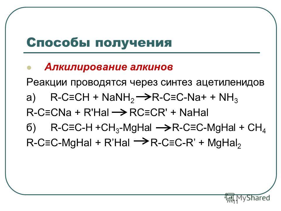 11 Способы получения Алкилирование алкинов Реакции проводятся через синтез ацетиленидов а) R-C CH + NaNH 2 R-C C-Na+ + NH 3 R-C CNa + R'Hal RC CR' + NaHal б) R-CC-H +CH 3 -MgHal R-CC-MgHal + CH 4 R-C C-MgHal + RHal R-C C-R + MgHal 2