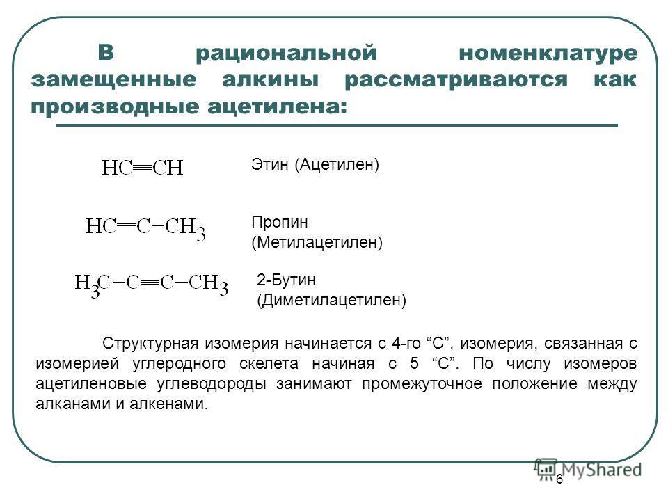 6 В рациональной номенклатуре замещенные алкины рассматриваются как производные ацетилена: Этин (Ацетилен) Пропин (Метилацетилен) 2-Бутин (Диметилацетилен) Структурная изомерия начинается с 4-го С, изомерия, связанная с изомерией углеродного скелета
