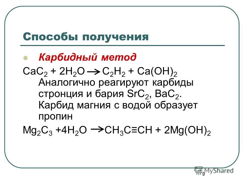 9 Способы получения Карбидный метод CaC 2 + 2H 2 O C 2 H 2 + Ca(OH) 2 Аналогично реагируют карбиды стронция и бария SrC 2, BaC 2. Карбид магния с водой образует пропин Mg 2 C 3 +4H 2 O CH 3 CCH + 2Mg(OH) 2