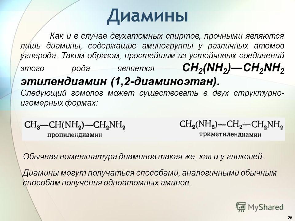 Диамины 26 Как и в случае двухатомных спиртов, прочными являются лишь диамины, содержащие аминогруппы у различных атомов углерода. Таким образом, простейшим из устойчивых соединений этого рода является CH 2 (NH 2 )CH 2 NH 2 этилендиамин (1,2-диаминоэ