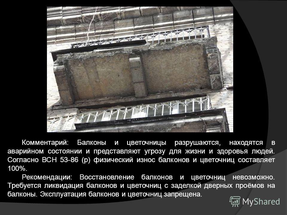 Комментарий: Балконы и цветочницы разрушаются, находятся в аварийном состоянии и представляют угрозу для жизни и здоровья людей. Согласно ВСН 53-86 (р) физический износ балконов и цветочниц составляет 100%. Рекомендации: Восстановление балконов и цве