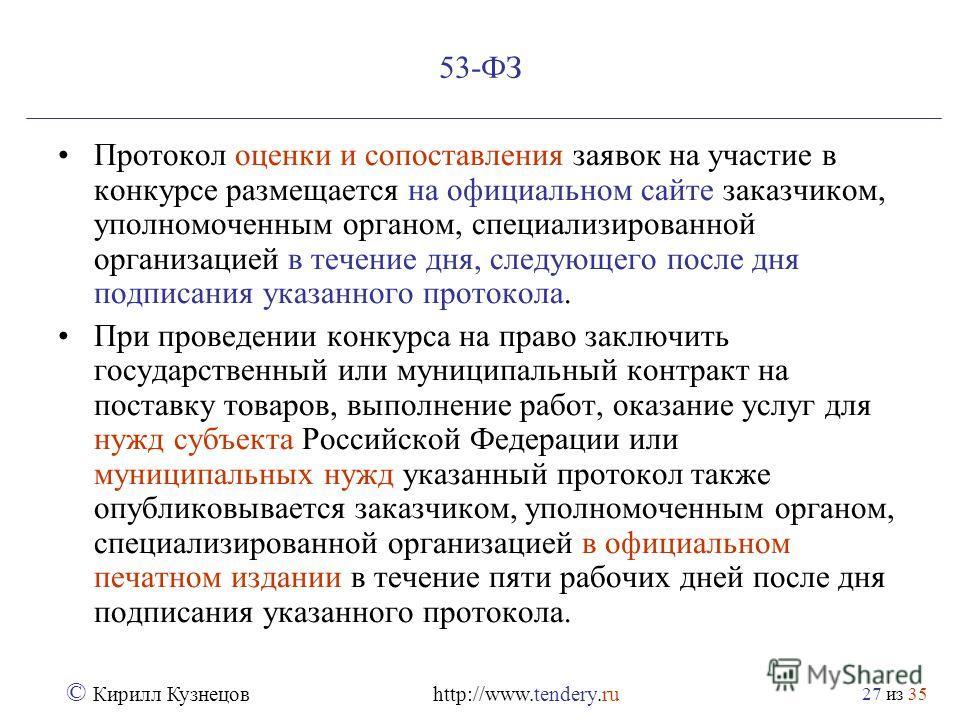 из 35 © Кирилл Кузнецов http://www.tendery.ru 27 53-ФЗ Протокол оценки и сопоставления заявок на участие в конкурсе размещается на официальном сайте заказчиком, уполномоченным органом, специализированной организацией в течение дня, следующего после д