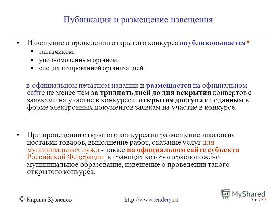 из 35 © Кирилл Кузнецов http://www.tendery.ru 5 Публикация и размещение извещения Извещение о проведении открытого конкурса опубликовывается* заказчиком, уполномоченным органом, специализированной организацией в официальном печатном издании и размеща