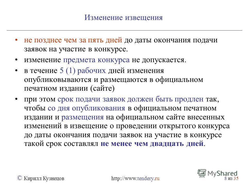 из 35 © Кирилл Кузнецов http://www.tendery.ru 8 Изменение извещения не позднее чем за пять дней до даты окончания подачи заявок на участие в конкурсе. изменение предмета конкурса не допускается. в течение 5 (1) рабочих дней изменения опубликовываются