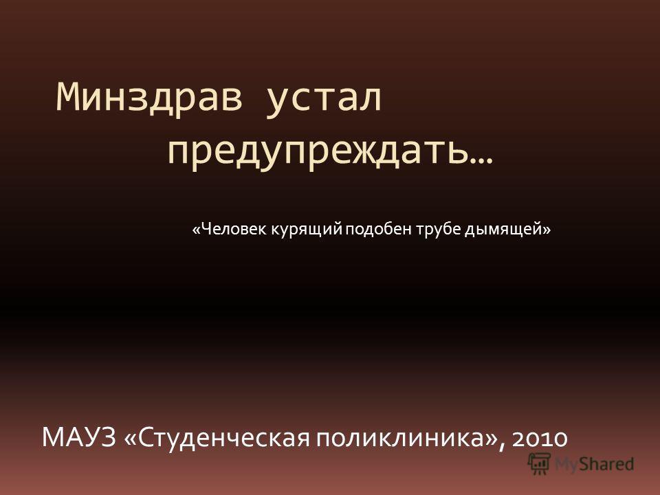 «Человек курящий подобен трубе дымящей» Минздрав устал предупреждать… МАУЗ «Студенческая поликлиника», 2010
