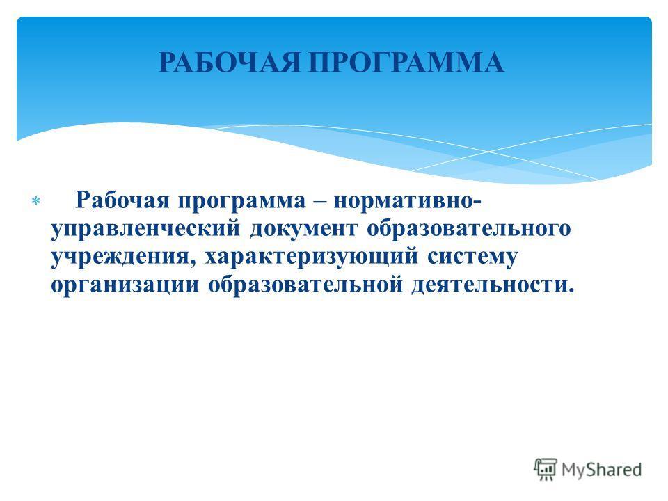РАБОЧАЯ ПРОГРАММА Рабочая программа – нормативно- управленческий документ образовательного учреждения, характеризующий систему организации образовательной деятельности.