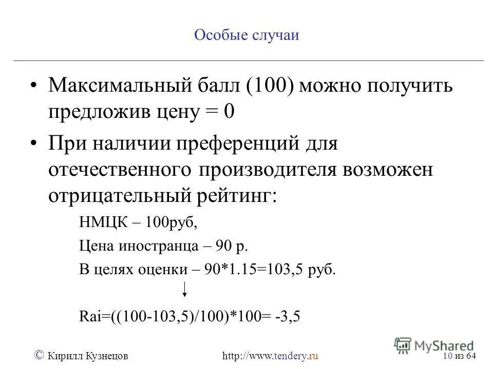 из 64 © Кирилл Кузнецов http://www.tendery.ru 10 Особые случаи Максимальный балл (100) можно получить предложив цену = 0 При наличии преференций для отечественного производителя возможен отрицательный рейтинг: НМЦК – 100руб, Цена иностранца – 90 р. В