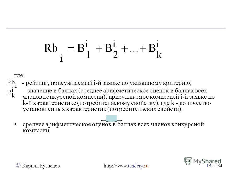 из 64 © Кирилл Кузнецов http://www.tendery.ru 15 где: - рейтинг, присуждаемый i-й заявке по указанному критерию; - значение в баллах (среднее арифметическое оценок в баллах всех членов конкурсной комиссии), присуждаемое комиссией i-й заявке по k-й ха