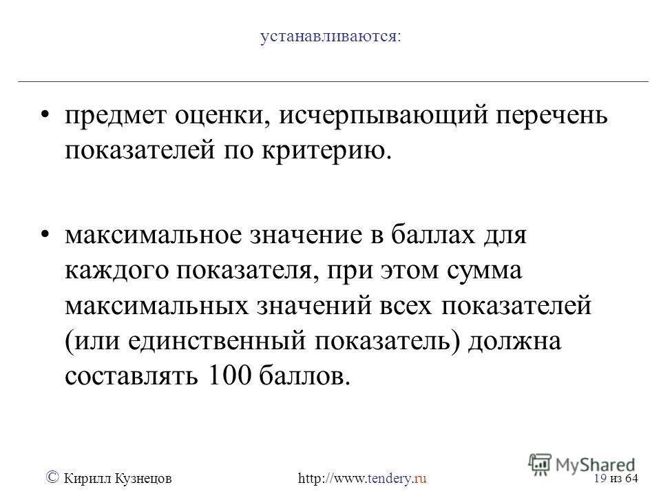 из 64 © Кирилл Кузнецов http://www.tendery.ru 19 устанавливаются: предмет оценки, исчерпывающий перечень показателей по критерию. максимальное значение в баллах для каждого показателя, при этом сумма максимальных значений всех показателей (или единст