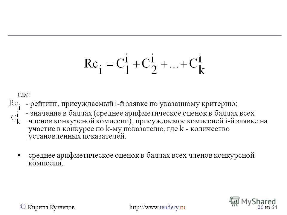из 64 © Кирилл Кузнецов http://www.tendery.ru 20 где: - рейтинг, присуждаемый i-й заявке по указанному критерию; - значение в баллах (среднее арифметическое оценок в баллах всех членов конкурсной комиссии), присуждаемое комиссией i-й заявке на участи