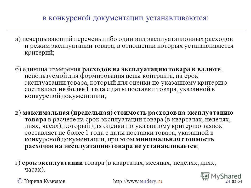 из 64 © Кирилл Кузнецов http://www.tendery.ru 24 в конкурсной документации устанавливаются: а) исчерпывающий перечень либо один вид эксплуатационных расходов и режим эксплуатации товара, в отношении которых устанавливается критерий; б) единица измере