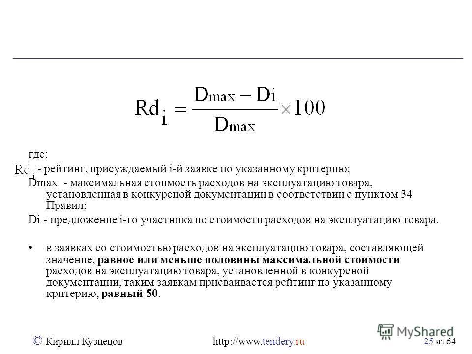 из 64 © Кирилл Кузнецов http://www.tendery.ru 25 где: - рейтинг, присуждаемый i-й заявке по указанному критерию; Dmax - максимальная стоимость расходов на эксплуатацию товара, установленная в конкурсной документации в соответствии с пунктом 34 Правил
