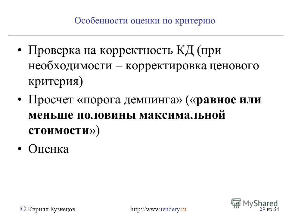из 64 © Кирилл Кузнецов http://www.tendery.ru 29 Особенности оценки по критерию Проверка на корректность КД (при необходимости – корректировка ценового критерия) Просчет «порога демпинга» («равное или меньше половины максимальной стоимости») Оценка