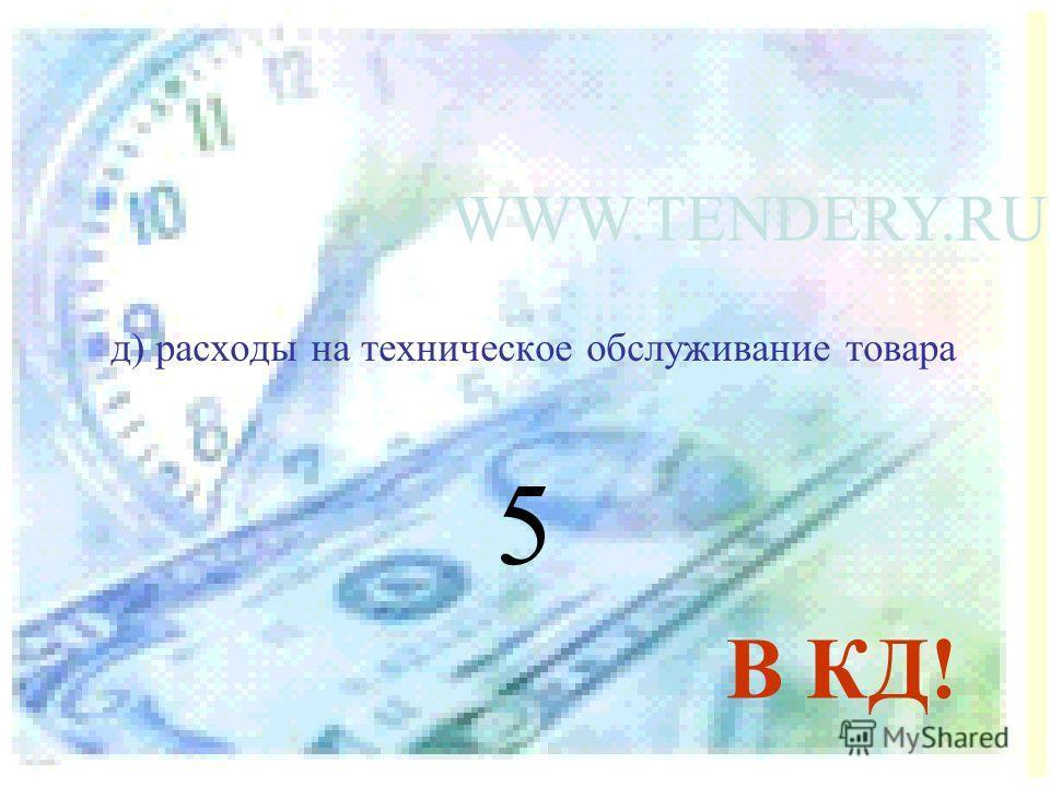 д) расходы на техническое обслуживание товара 5 В КД!