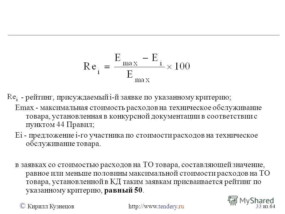 из 64 © Кирилл Кузнецов http://www.tendery.ru 33 - рейтинг, присуждаемый i-й заявке по указанному критерию; Emax - максимальная стоимость расходов на техническое обслуживание товара, установленная в конкурсной документации в соответствии с пунктом 44