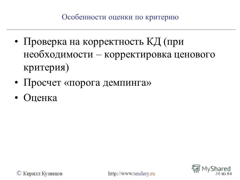 из 64 © Кирилл Кузнецов http://www.tendery.ru 36 Особенности оценки по критерию Проверка на корректность КД (при необходимости – корректировка ценового критерия) Просчет «порога демпинга» Оценка
