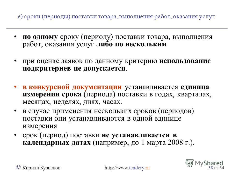 из 64 © Кирилл Кузнецов http://www.tendery.ru 38 е) сроки (периоды) поставки товара, выполнения работ, оказания услуг по одному сроку (периоду) поставки товара, выполнения работ, оказания услуг либо по нескольким при оценке заявок по данному критерию