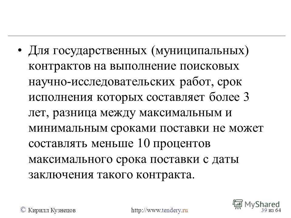 из 64 © Кирилл Кузнецов http://www.tendery.ru 39 Для государственных (муниципальных) контрактов на выполнение поисковых научно-исследовательских работ, срок исполнения которых составляет более 3 лет, разница между максимальным и минимальным сроками п