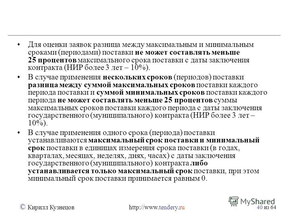 из 64 © Кирилл Кузнецов http://www.tendery.ru 40 Для оценки заявок разница между максимальным и минимальным сроками (периодами) поставки не может составлять меньше 25 процентов максимального срока поставки с даты заключения контракта (НИР более 3 лет