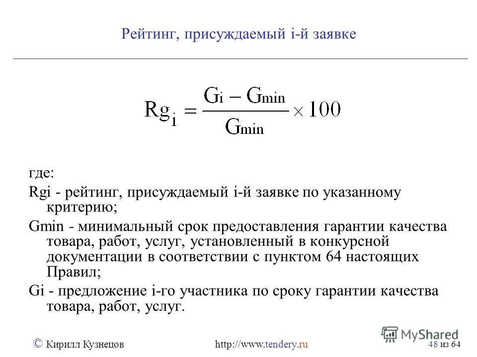 из 64 © Кирилл Кузнецов http://www.tendery.ru 48 Рейтинг, присуждаемый i-й заявке где: Rgi - рейтинг, присуждаемый i-й заявке по указанному критерию; Gmin - минимальный срок предоставления гарантии качества товара, работ, услуг, установленный в конку