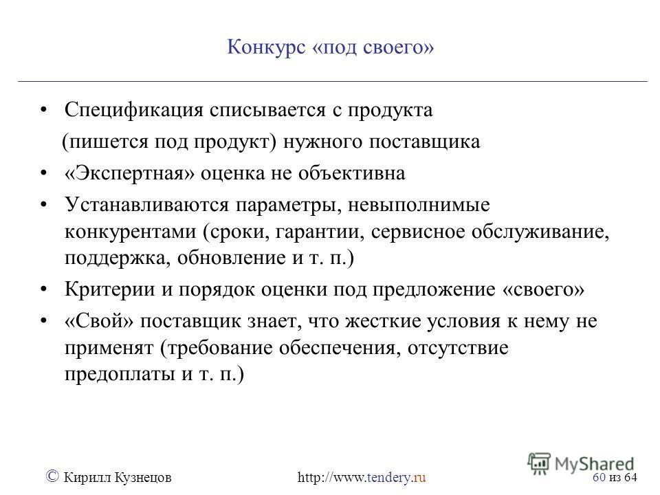 из 64 © Кирилл Кузнецов http://www.tendery.ru 60 Конкурс «под своего» Спецификация списывается с продукта (пишется под продукт) нужного поставщика «Экспертная» оценка не объективна Устанавливаются параметры, невыполнимые конкурентами (сроки, гарантии