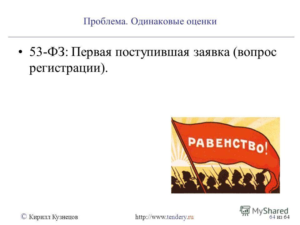 из 64 © Кирилл Кузнецов http://www.tendery.ru 64 Проблема. Одинаковые оценки 53-ФЗ: Первая поступившая заявка (вопрос регистрации).