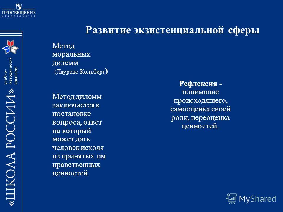 учебно- методический комплект Развитие экзистенциальной сферы Метод моральных дилемм (Лауренс Кольберг ) Метод дилемм заключается в постановке вопроса, ответ на который может дать человек исходя из принятых им нравственных ценностей Рефлексия - поним