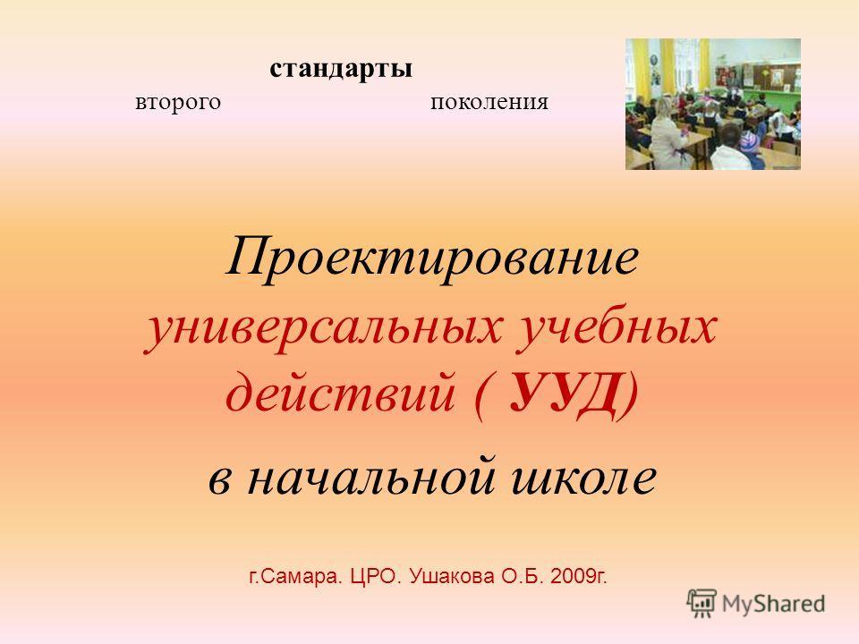 стандарты второго поколения Проектирование универсальных учебных действий ( УУД) в начальной школе г.Самара. ЦРО. Ушакова О.Б. 2009г.