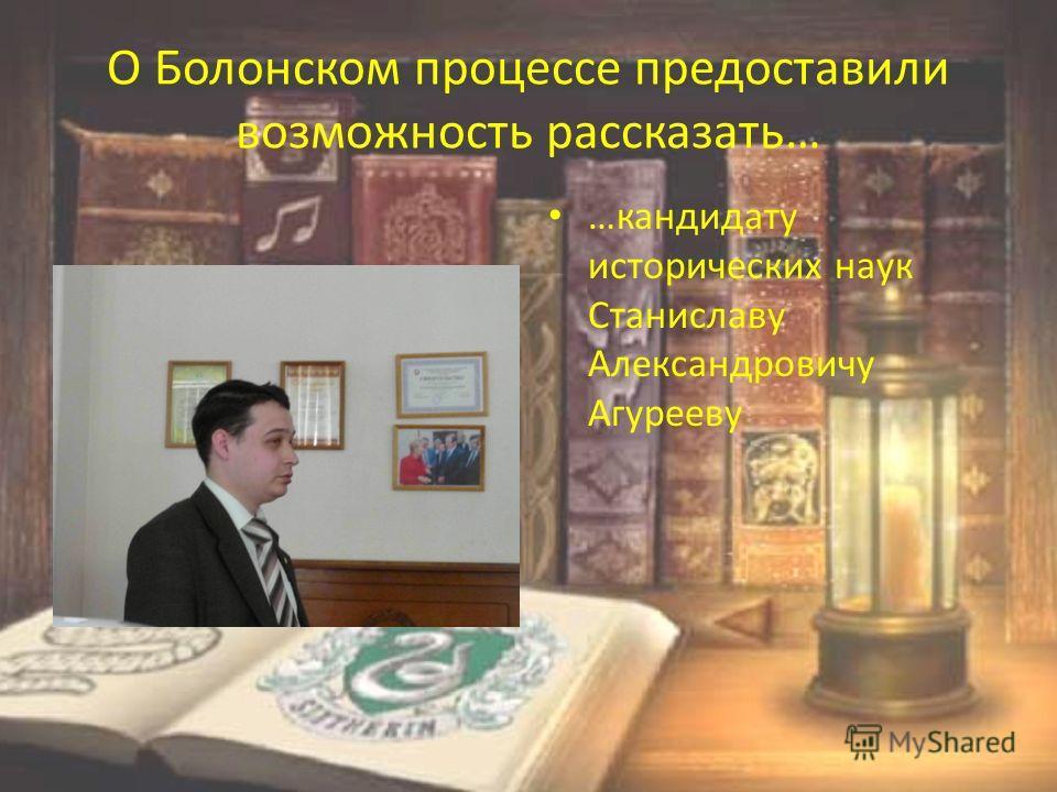 О Болонском процессе предоставили возможность рассказать… …кандидату исторических наук Станиславу Александровичу Агурееву