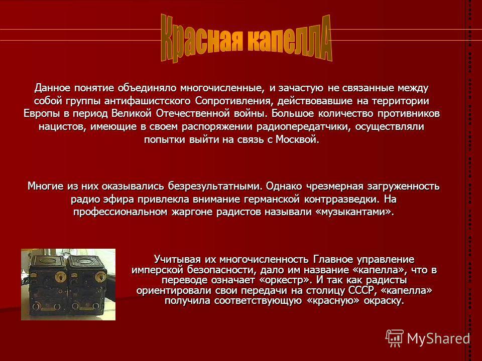 Учитывая их многочисленность Главное управление имперской безопасности, дало им название «капелла», что в переводе означает «оркестр». И так как радисты ориентировали свои передачи на столицу СССР, «капелла» получила соответствующую «красную» окраску