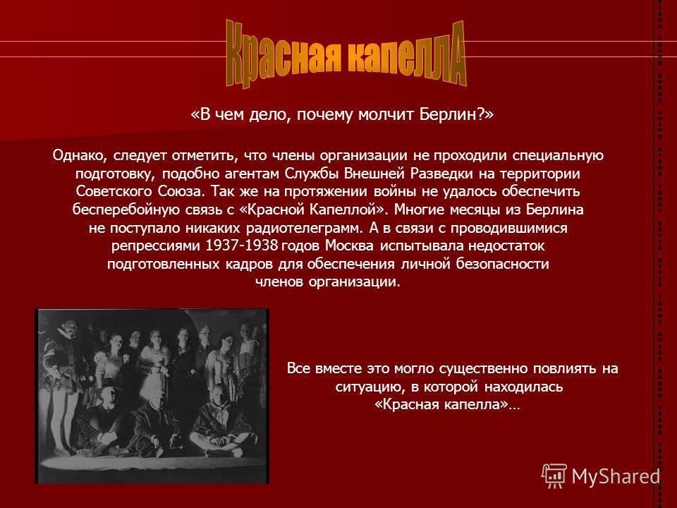 «В чем дело, почему молчит Берлин?» Однако, следует отметить, что члены организации не проходили специальную подготовку, подобно агентам Службы Внешней Разведки на территории Советского Союза. Так же на протяжении войны не удалось обеспечить беспереб