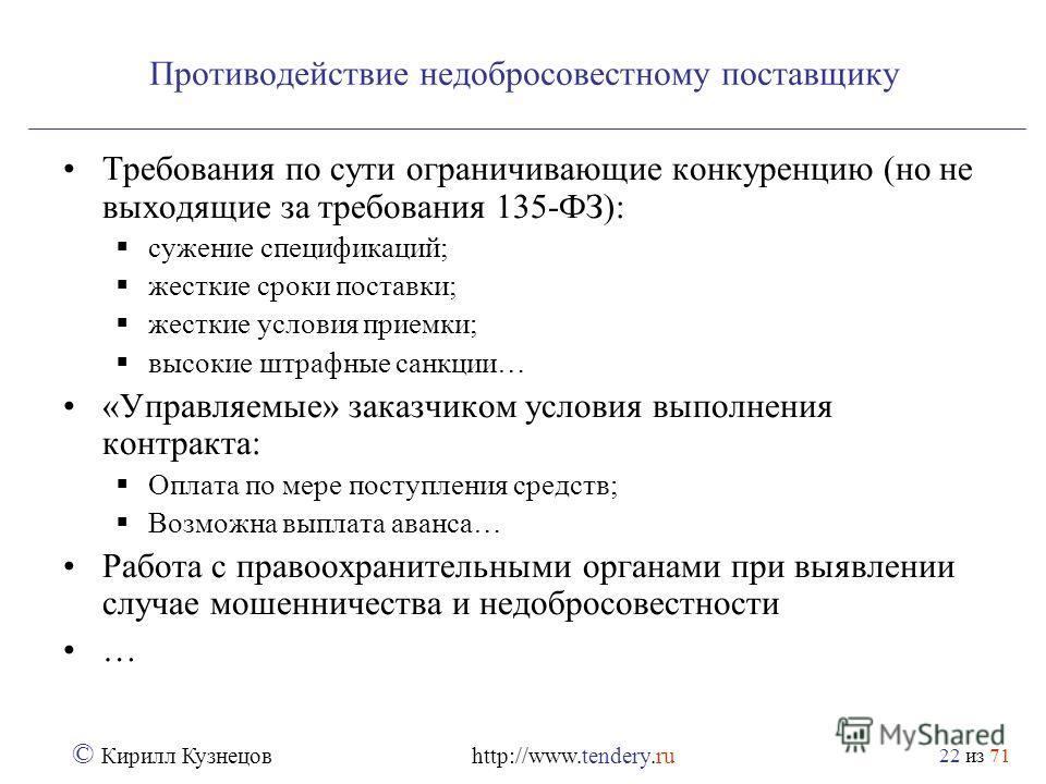 из 71 © Кирилл Кузнецов http://www.tendery.ru 22 Противодействие недобросовестному поставщику Требования по сути ограничивающие конкуренцию (но не выходящие за требования 135-ФЗ): сужение спецификаций; жесткие сроки поставки; жесткие условия приемки;