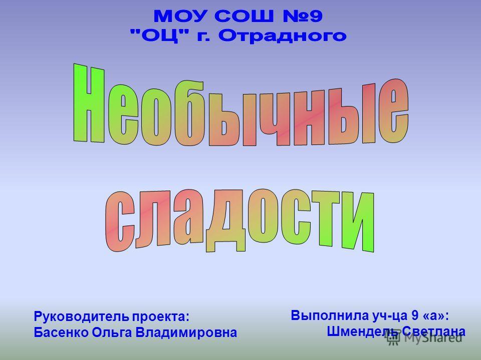 Выполнила уч-ца 9 «а»: Шмендель Светлана Руководитель проекта: Басенко Ольга Владимировна