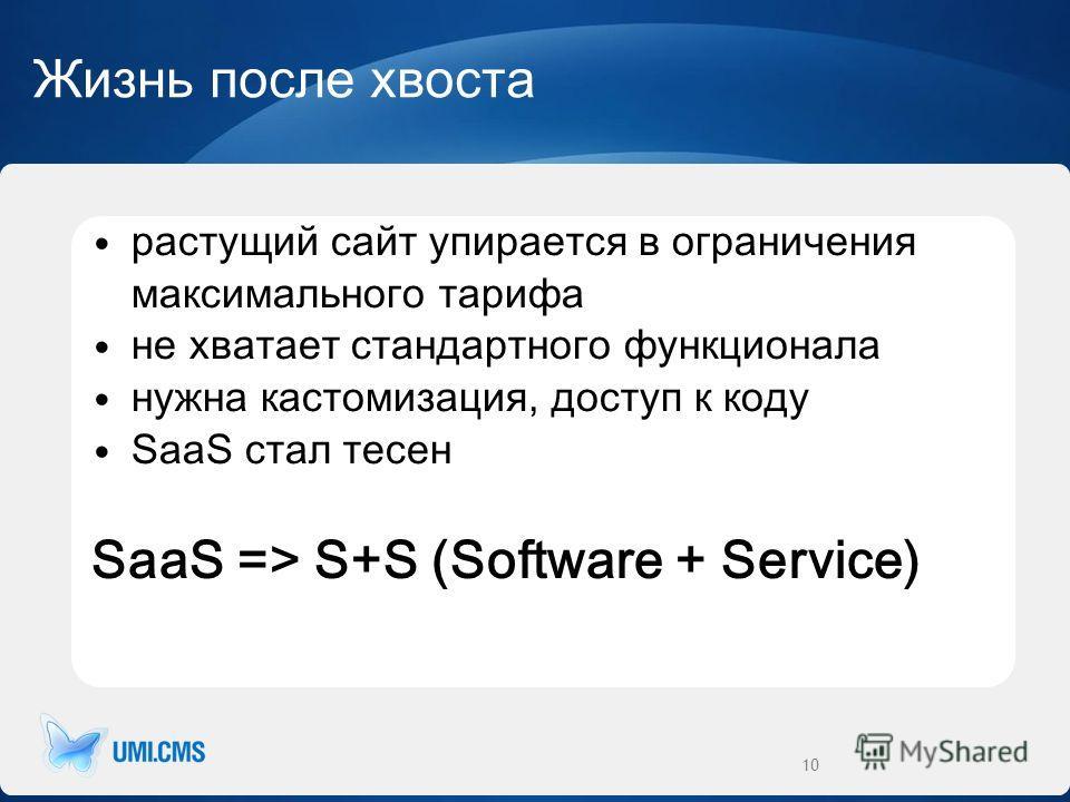 Жизнь после хвоста растущий сайт упирается в ограничения максимального тарифа не хватает стандартного функционала нужна кастомизация, доступ к коду SaaS стал тесен SaaS => S+S (Software + Service) 10