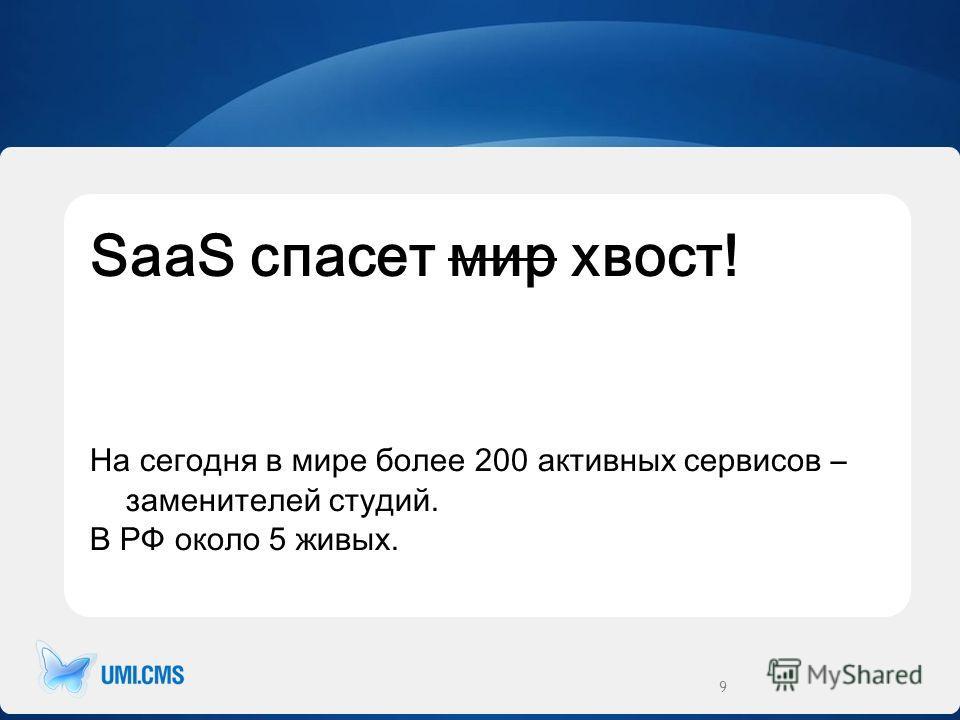 SaaS спасет мир хвост! На сегодня в мире более 200 активных сервисов – заменителей студий. В РФ около 5 живых. 9