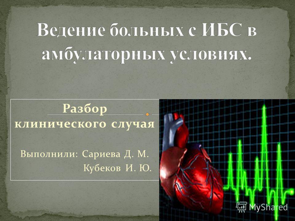 Разбор клинического случая Выполнили: Сариева Д. М. Кубеков И. Ю.
