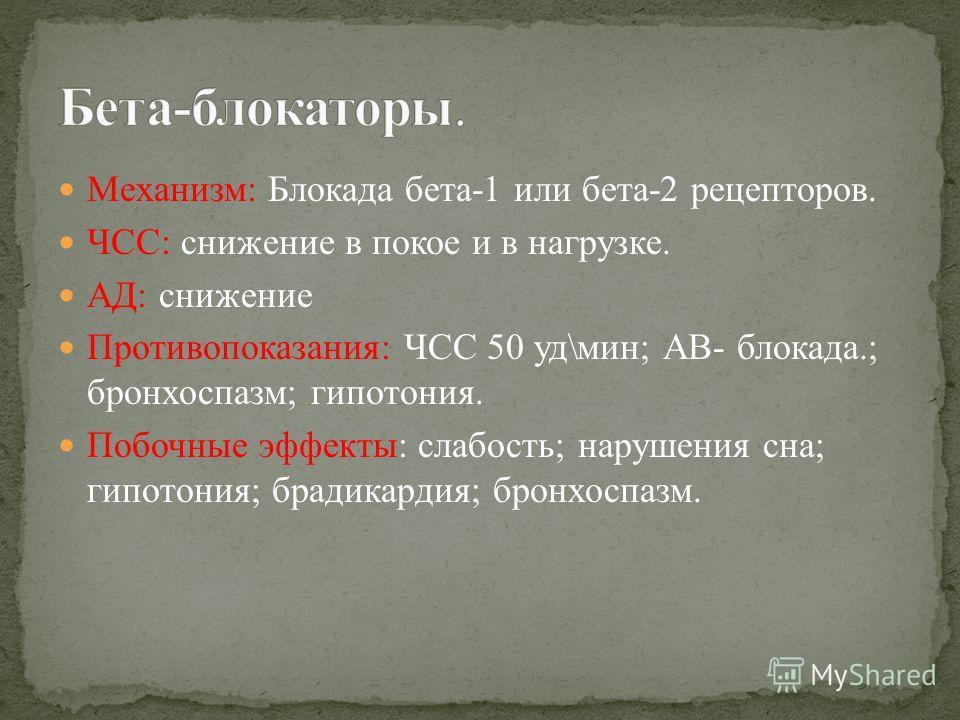 Механизм: Блокада бета-1 или бета-2 рецепторов. ЧСС: снижение в покое и в нагрузке. АД: снижение Противопоказания: ЧСС 50 уд\мин; АВ- блокада.; бронхоспазм; гипотония. Побочные эффекты: слабость; нарушения сна; гипотония; брадикардия; бронхоспазм.
